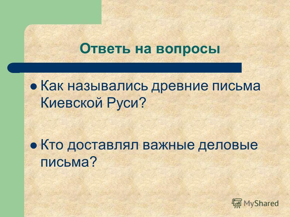 Ответь на вопросы Как назывались древние письма Киевской Руси? Кто доставлял важные деловые письма?