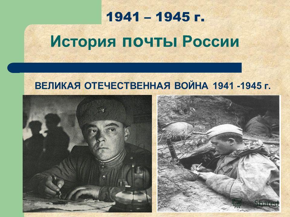 История почты России 1941 – 1945 г. ВЕЛИКАЯ ОТЕЧЕСТВЕННАЯ ВОЙНА 1941 -1945 г.