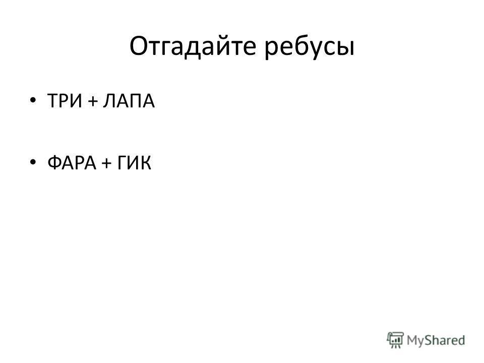 Отгадайте ребусы ТРИ + ЛАПА ФАРА + ГИК