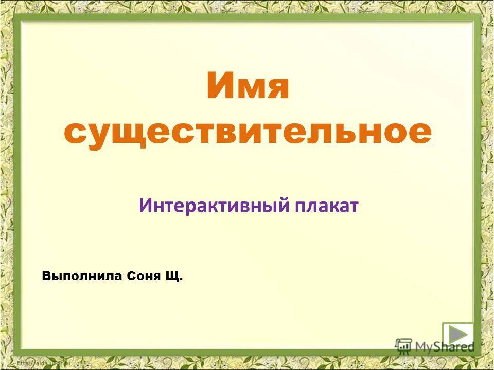 Имя существительное Интерактивный плакат Выполнила Соня Щ.