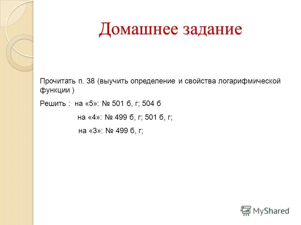 Домашнее задание Прочитать п. 38 (выучить определение и свойства логарифмической функции ) Решить : на «5»: 501 б, г; 504 б на «4»: 499 б, г; 501 б, г; на «3»: 499 б, г;