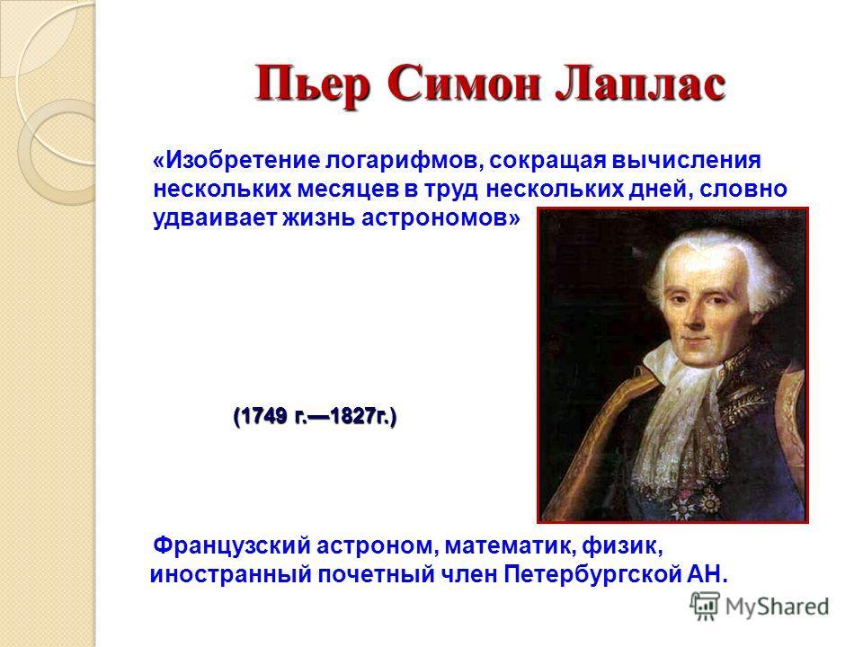 Пьер Симон Лаплас (1749 г.1827г.) Французский астроном, математик, физик, иностранный почетный член Петербургской АН. «Изобретение логарифмов, сокращая вычисления нескольких месяцев в труд нескольких дней, словно удваивает жизнь астрономов»