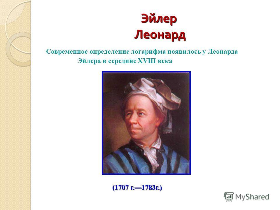 Эйлер Леонард (1707 г.1783г.) Современное определение логарифма появилось у Леонарда Эйлера в середине XVIII века