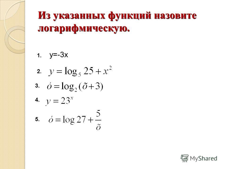 Из указанных функций назовите логарифмическую. у=-3х 1. 2. 3. 4. 5.