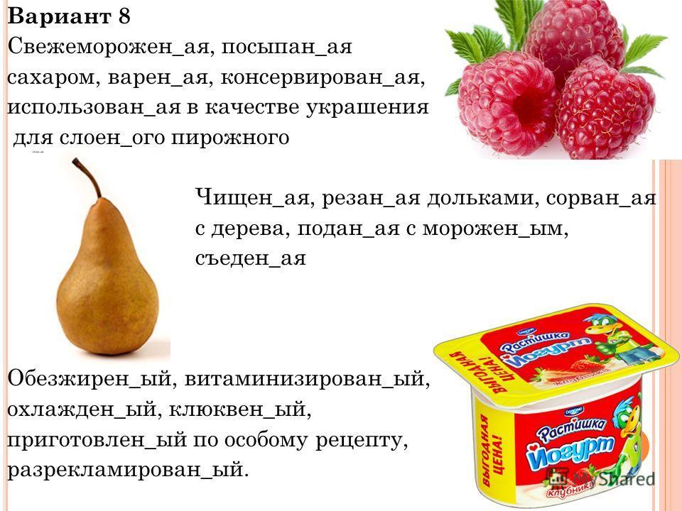 Вариант 8 Свежеморожен_ая, посыпан_ая сахаром, варен_ая, консервирован_ая, использован_ая в качестве украшения для слоен_ого пирожного Чищен_ая, резан_ая дольками, сорван_ая с дерева, подан_ая с морожен_ым, съеден_ая Обезжирен_ый, витаминизирован_ый,