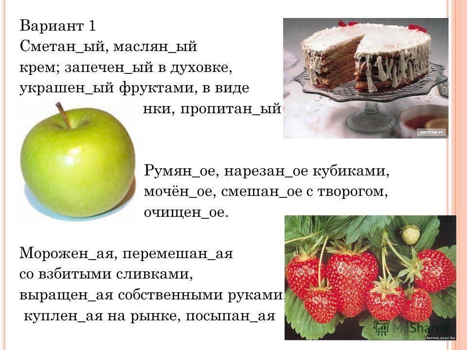 Вариант 1 Сметан_ый, маслян_ый крем; запечен_ый в духовке, украшен_ый фруктами, в виде плетен_ой корзинки, пропитан_ый Румян_ое, нарезан_ое кубиками, мочён_ое, смешан_ое с творогом, очищен_ое. Морожен_ая, перемешан_ая со взбитыми сливками, выращен_ая