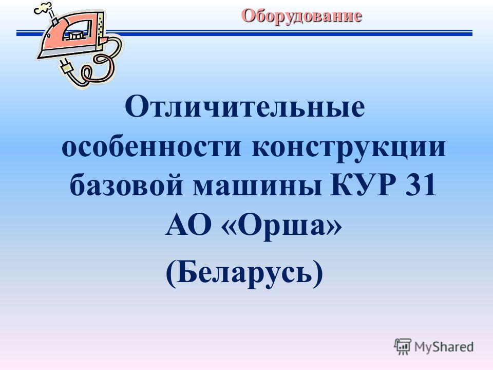 Отличительные особенности конструкции базовой машины КУР 31 АО «Орша» (Беларусь)Оборудование