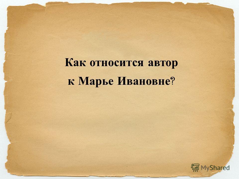 Как относится автор к Марье Ивановне ?