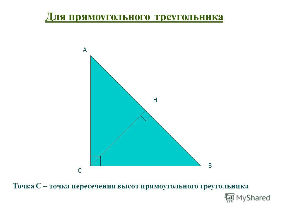 Точка С – точка пересечения высот прямоугольного треугольника С А В Для прямоугольного треугольника Н
