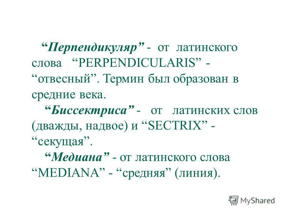 Перпендикуляр - от латинского слова PERPENDICULARIS - отвесный. Термин был образован в средние века. Биссектриса - от латинских слов (дважды, надвое) и SECTRIX - секущая. Медиана - от латинского слова MEDIANA - средняя (линия).