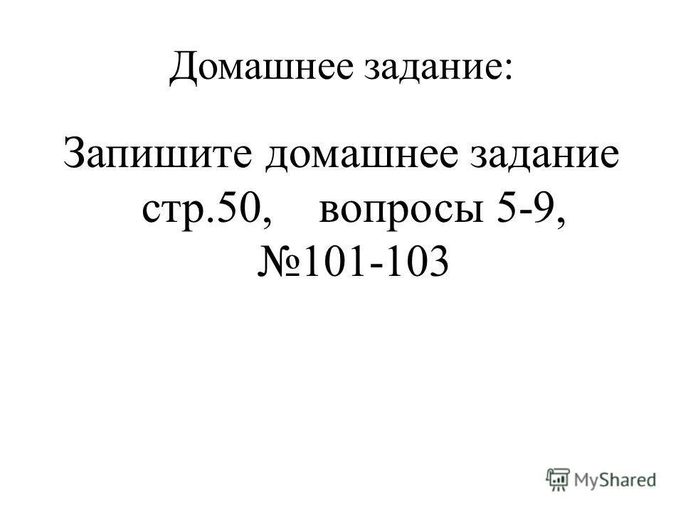 Домашнее задание: Запишите домашнее задание стр.50, вопросы 5-9, 101-103