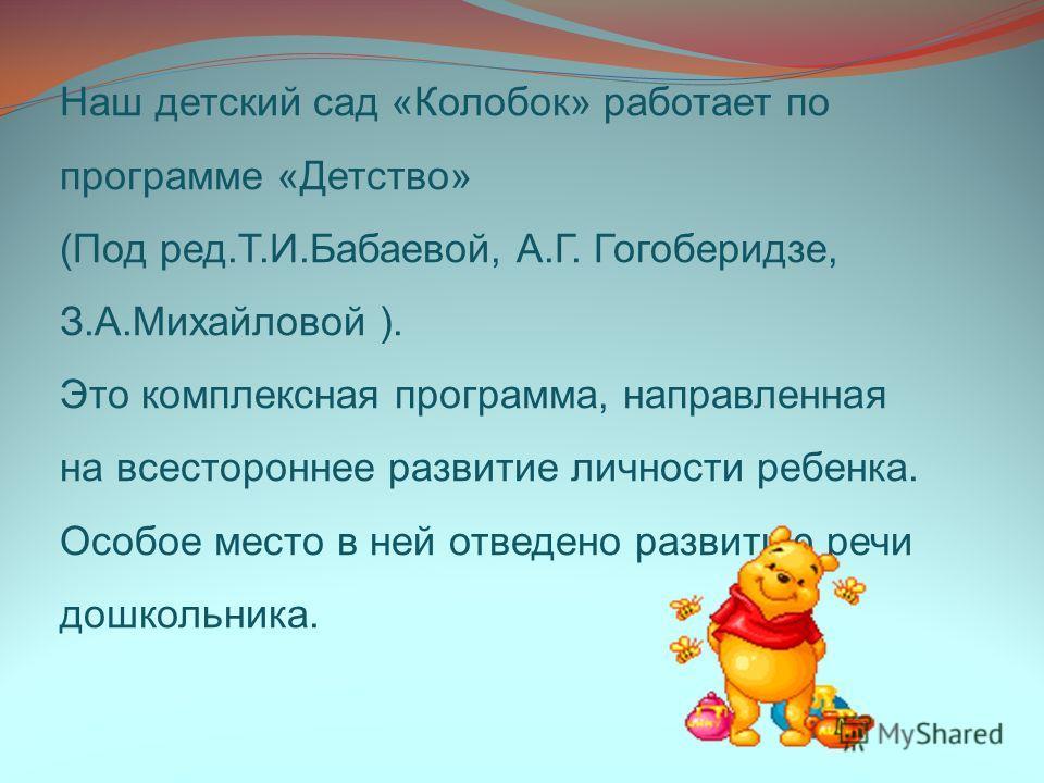 Наш детский сад «Колобок» работает по программе «Детство» (Под ред.Т.И.Бабаевой, А.Г. Гогоберидзе, З.А.Михайловой ). Это комплексная программа, направленная на всестороннее развитие личности ребенка. Особое место в ней отведено развитию речи дошкольн