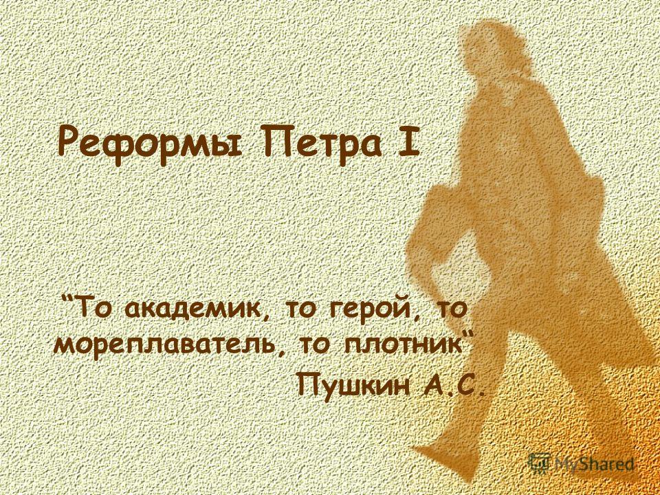 Реформы Петра I То академик, то герой, то мореплаватель, то плотник Пушкин А.С.