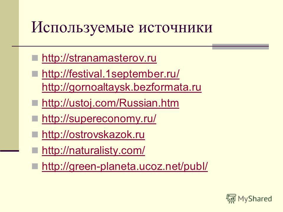 Используемые источники http://stranamasterov.ru http://festival.1september.ru/ http://gornoaltaysk.bezformata.ru http://festival.1september.ru/ http://gornoaltaysk.bezformata.ru http://ustoj.com/Russian.htm http://supereconomy.ru/ http://ostrovskazok