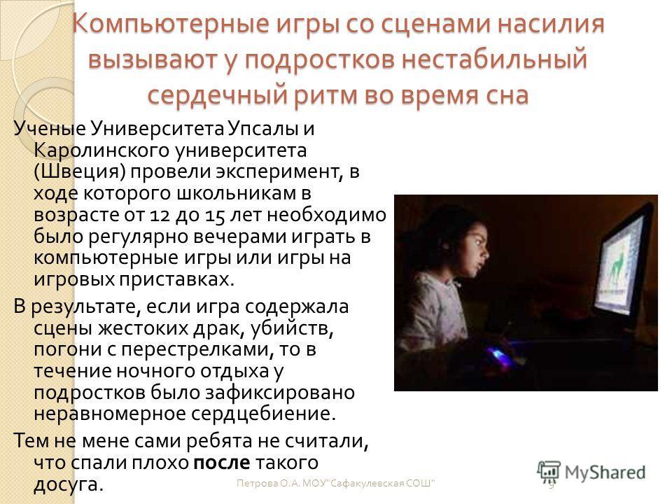 Компьютерные игры со сценами насилия вызывают у подростков нестабильный сердечный ритм во время сна Ученые Университета Упсалы и Каролинского университета ( Швеция ) провели эксперимент, в ходе которого школьникам в возрасте от 12 до 15 лет необходим
