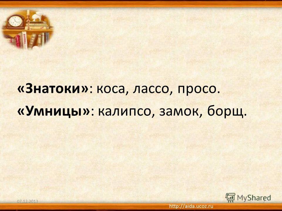 «Знатоки»: коса, лассо, просо. «Умницы»: калипсо, замок, борщ. 07.12.20137
