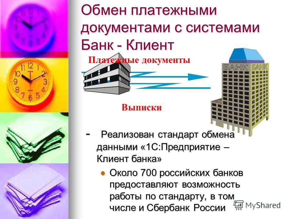 Обмен платежными документами с системами Банк - Клиент - Реализован стандарт обмена данными «1С:Предприятие – Клиент банка» Около 700 российских банков предоставляют возможность работы по стандарту, в том числе и Сбербанк России Около 700 российских