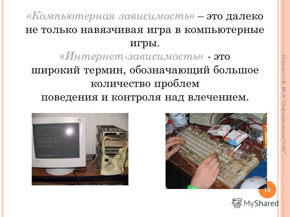 «Компьютерная зависимость» – это далеко не только навязчивая игра в компьютерные игры. « Интернет-зависимость» - это широкий термин, обозначающий большое количество проблем поведения и контроля над влечением. 15 Петрова О.А. МОУ Сафакулевская СОШ