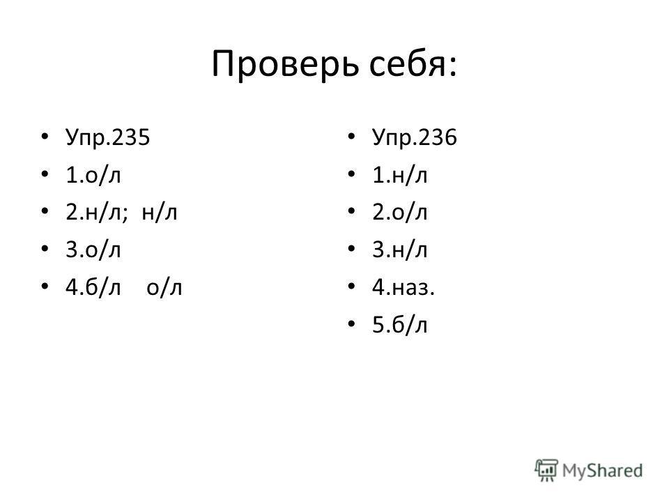 Проверь себя: Упр.235 1.о/л 2.н/л; н/л 3.о/л 4.б/л о/л Упр.236 1.н/л 2.о/л 3.н/л 4.наз. 5.б/л