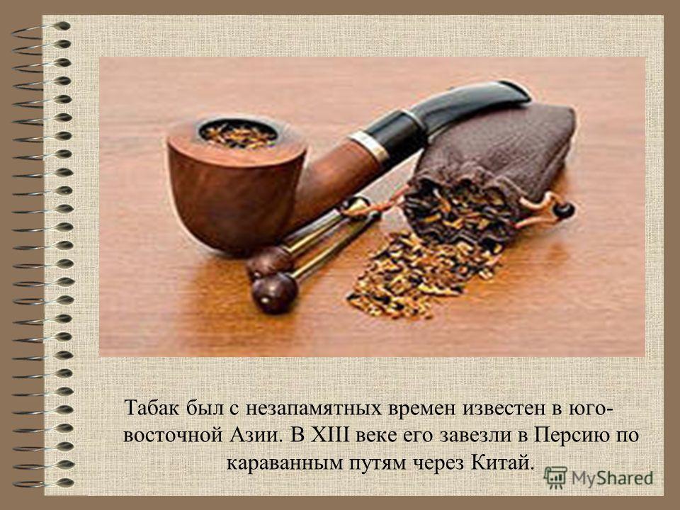 Табак был с незапамятных времен известен в юго- восточной Азии. В XIII веке его завезли в Персию по караванным путям через Китай.