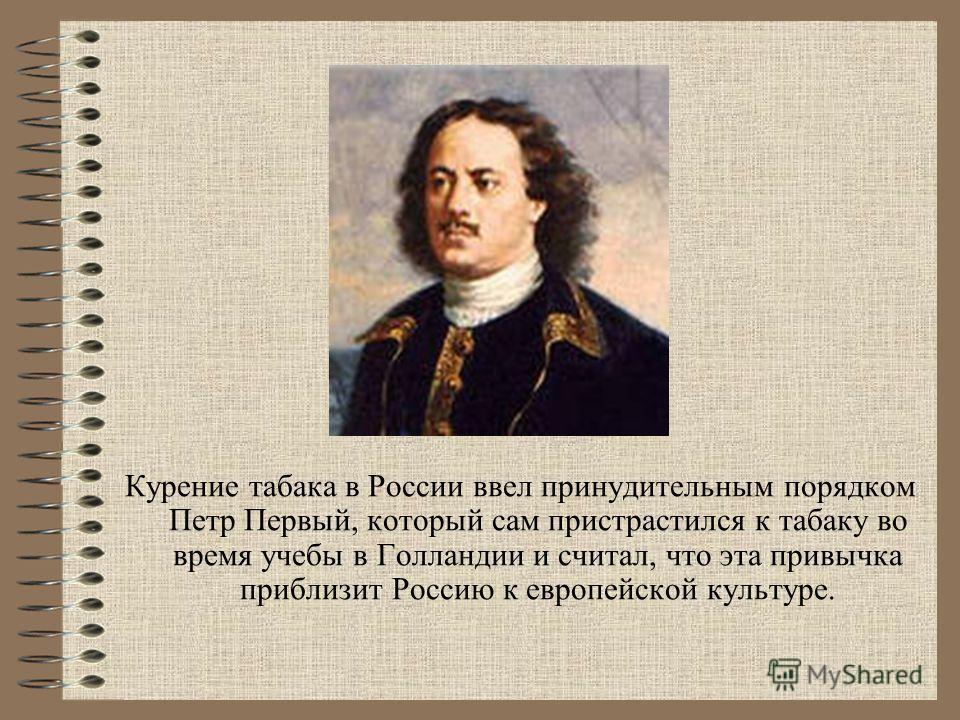 Курение табака в России ввел принудительным порядком Петр Первый, который сам пристрастился к табаку во время учебы в Голландии и считал, что эта привычка приблизит Россию к европейской культуре.