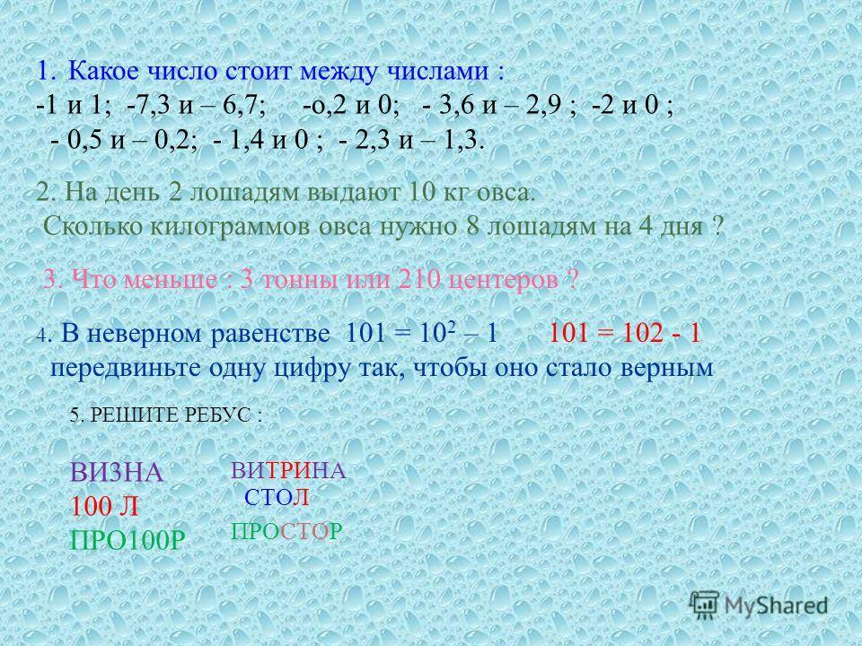1.Какое число стоит между числами : -1 и 1; -7,3 и – 6,7; - о,2 и 0; - 3,6 и – 2,9 ; -2 и 0 ; - 0,5 и – 0,2; - 1,4 и 0 ; - 2,3 и – 1,3. 2. На день 2 лошадям выдают 10 кг овса. Сколько килограммов овса нужно 8 лошадям на 4 дня ? 3. Что меньше : 3 тонн