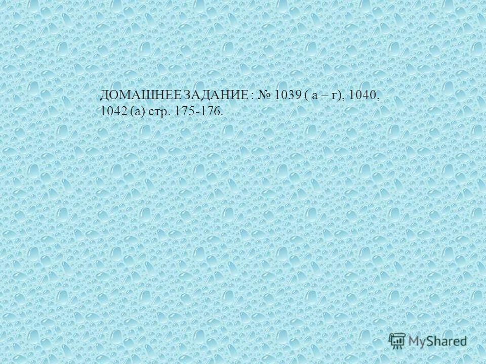 ДОМАШНЕЕ ЗАДАНИЕ : 1039 ( а – г ), 1040, 1042 ( а ) стр. 175-176.