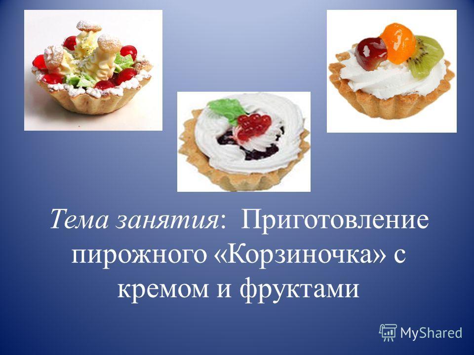 Тема занятия: Приготовление пирожного «Корзиночка» с кремом и фруктами
