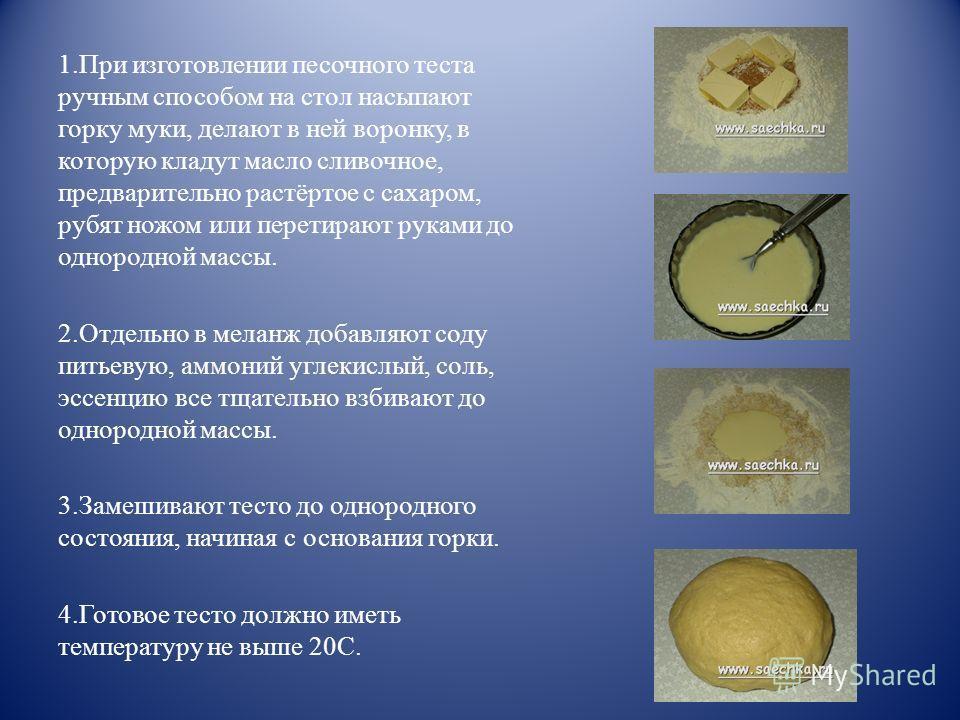 1.При изготовлении песочного теста ручным способом на стол насыпают горку муки, делают в ней воронку, в которую кладут масло сливочное, предварительно растёртое с сахаром, рубят ножом или перетирают руками до однородной массы. 2.Отдельно в меланж доб