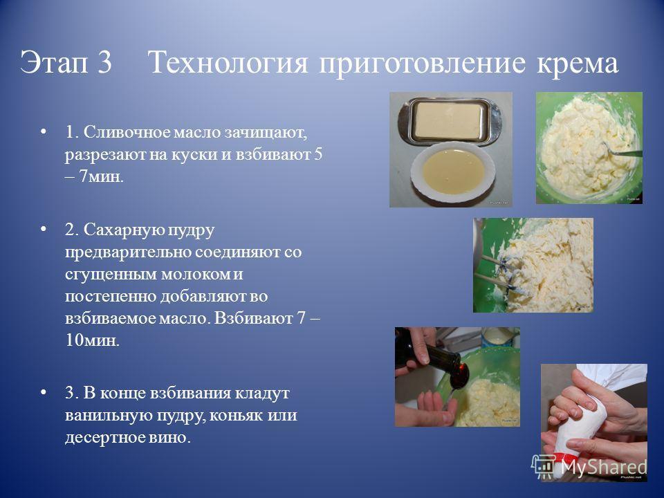 Этап 3 Технология приготовление крема 1. Сливочное масло зачищают, разрезают на куски и взбивают 5 – 7мин. 2. Сахарную пудру предварительно соединяют со сгущенным молоком и постепенно добавляют во взбиваемое масло. Взбивают 7 – 10мин. 3. В конце взби