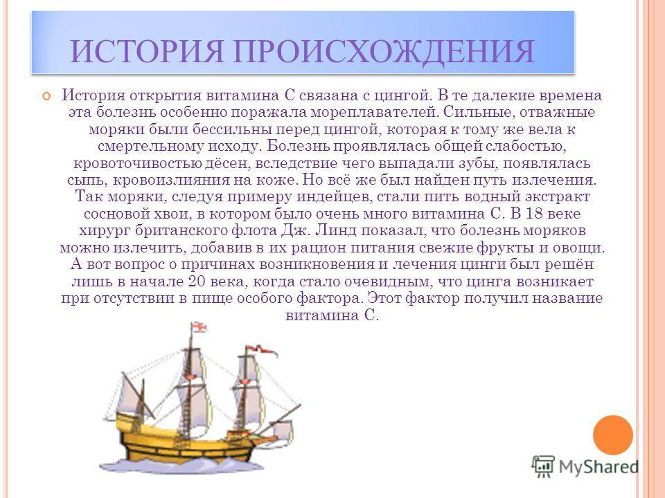 ИСТОРИЯ ПРОИСХОЖДЕНИЯ История открытия витамина С связана с цингой. В те далекие времена эта болезнь особенно поражала мореплавателей. Сильные, отважные моряки были бессильны перед цингой, которая к тому же вела к смертельному исходу. Болезнь проявля