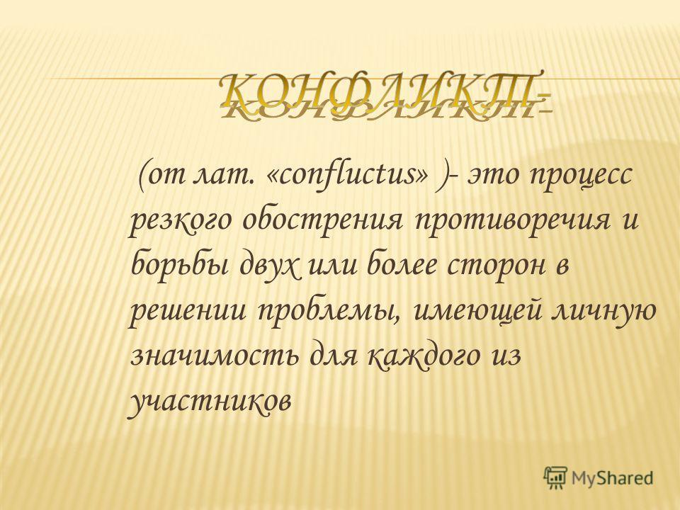 (от лат. «confluctus» )- это процесс резкого обострения противоречия и борьбы двух или более сторон в решении проблемы, имеющей личную значимость для каждого из участников