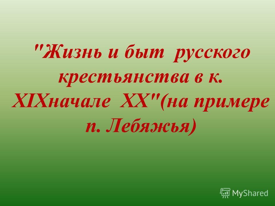 Жизнь и быт русского крестьянства в к. XIXначале ХХ(на примере п. Лебяжья)