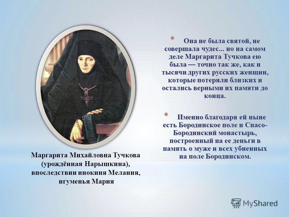 * Она не была святой, не совершала чудес... но на самом деле Маргарита Тучкова ею была точно так же, как и тысячи других русских женщин, которые потеряли близких и остались верными их памяти до конца. * Именно благодаря ей ныне есть Бородинское поле
