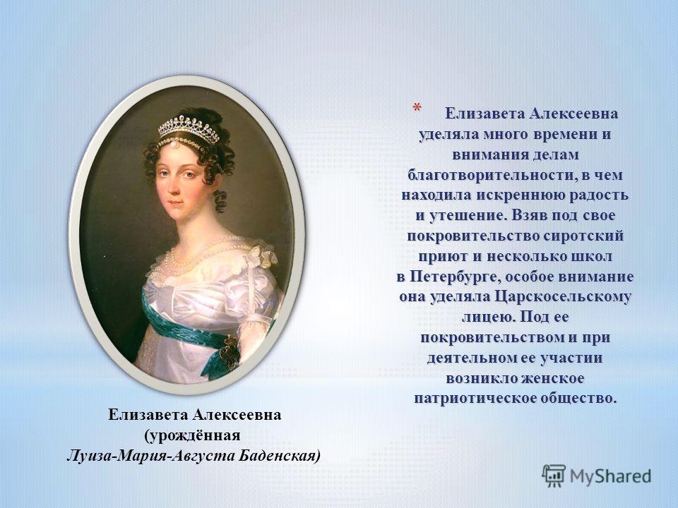 * Елизавета Алексеевна уделяла много времени и внимания делам благотворительности, в чем находила искреннюю радость и утешение. Взяв под свое покровительство сиротский приют и несколько школ в Петербурге, особое внимание она уделяла Царскосельскому л