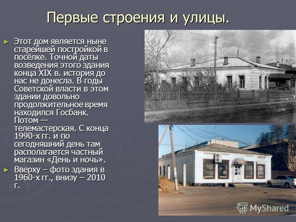 Первые строения и улицы. Этот дом является ныне старейшей постройкой в посёлке. Точной даты возведения этого здания конца XIX в. история до нас не донесла. В годы Советской власти в этом здании довольно продолжительное время находился Госбанк. Потом