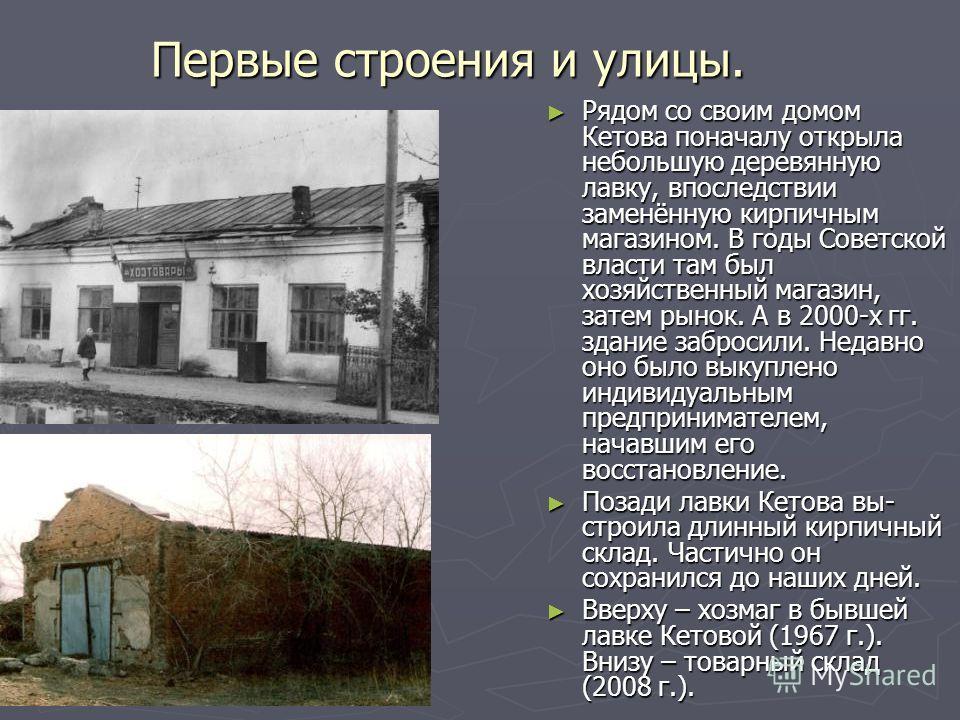 Первые строения и улицы. Рядом со своим домом Кетова поначалу открыла небольшую деревянную лавку, впоследствии заменённую кирпичным магазином. В годы Советской власти там был хозяйственный магазин, затем рынок. А в 2000-х гг. здание забросили. Недавн
