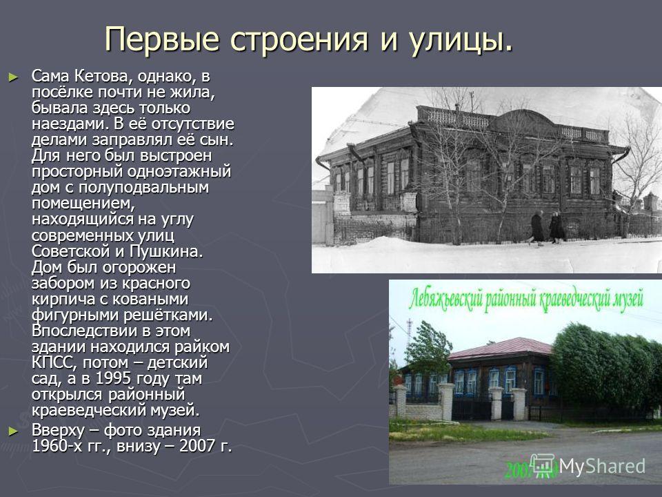 Первые строения и улицы. Сама Кетова, однако, в посёлке почти не жила, бывала здесь только наездами. В её отсутствие делами заправлял её сын. Для него был выстроен просторный одноэтажный дом с полуподвальным помещением, находящийся на углу современны