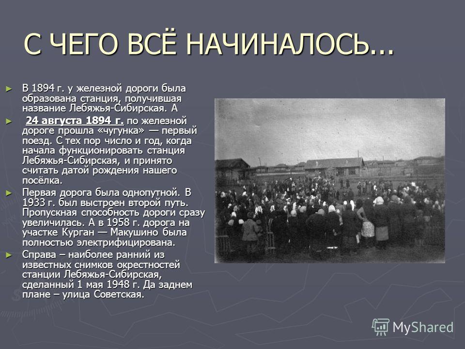 С ЧЕГО ВСЁ НАЧИНАЛОСЬ... В 1894 г. у железной дороги была образована станция, получившая название Лебяжья-Сибирская. А В 1894 г. у железной дороги была образована станция, получившая название Лебяжья-Сибирская. А 24 августа 1894 г. по железной дороге
