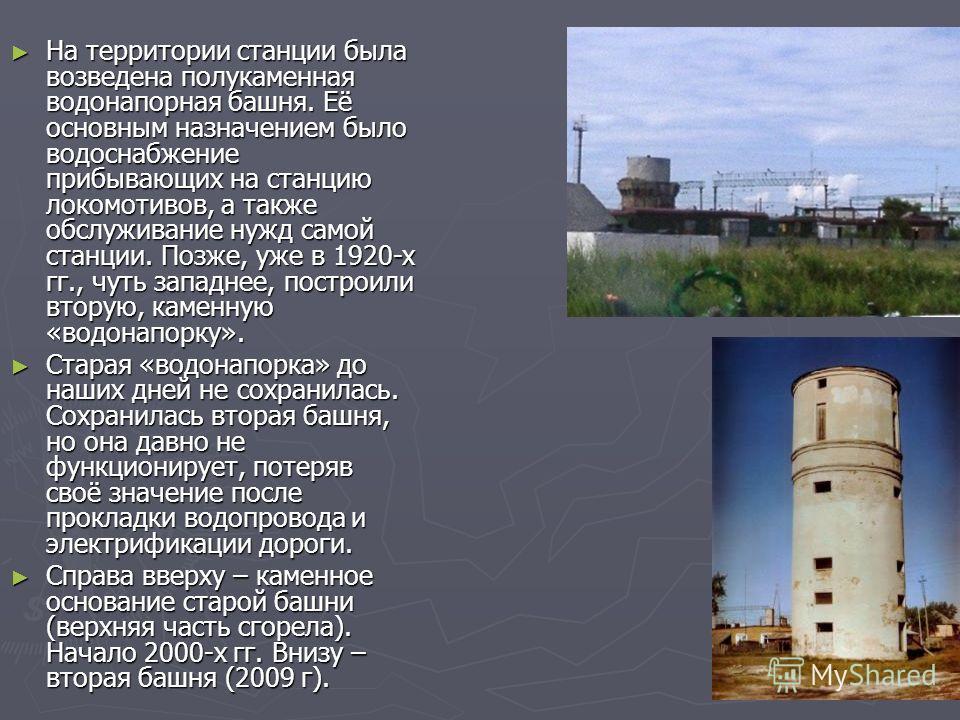 На территории станции была возведена полукаменная водонапорная башня. Её основным назначением было водоснабжение прибывающих на станцию локомотивов, а также обслуживание нужд самой станции. Позже, уже в 1920-х гг., чуть западнее, построили вторую, ка