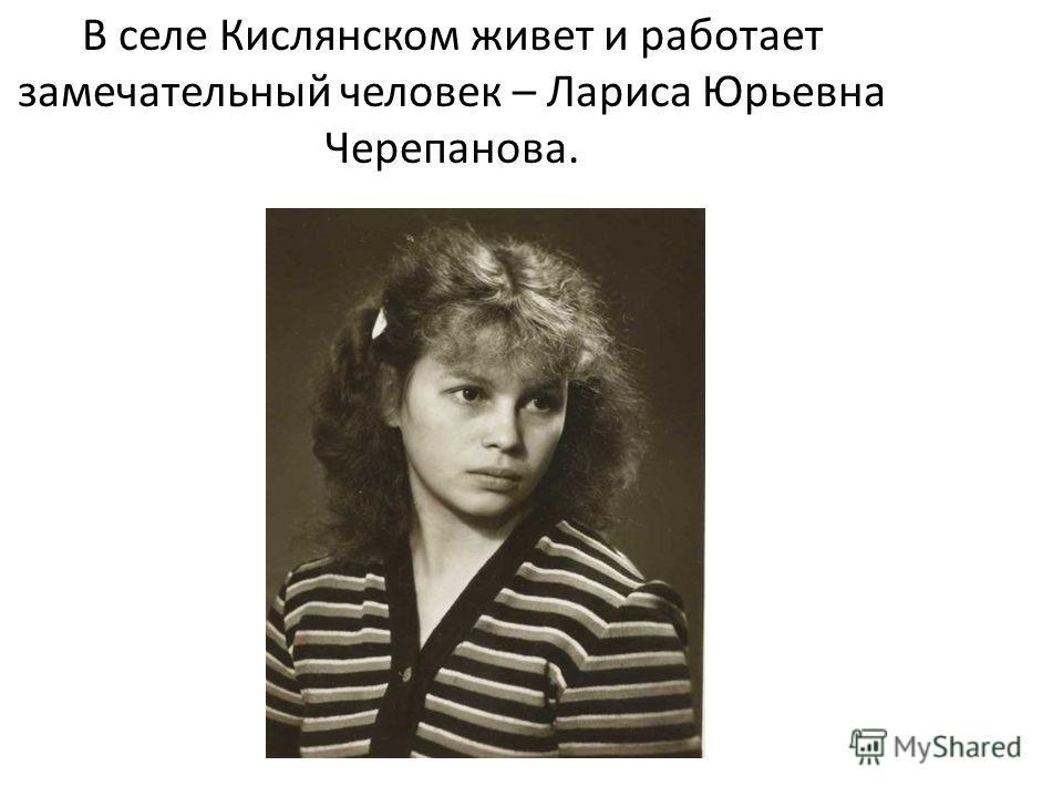 В селе Кислянском живет и работает замечательный человек – Лариса Юрьевна Черепанова.