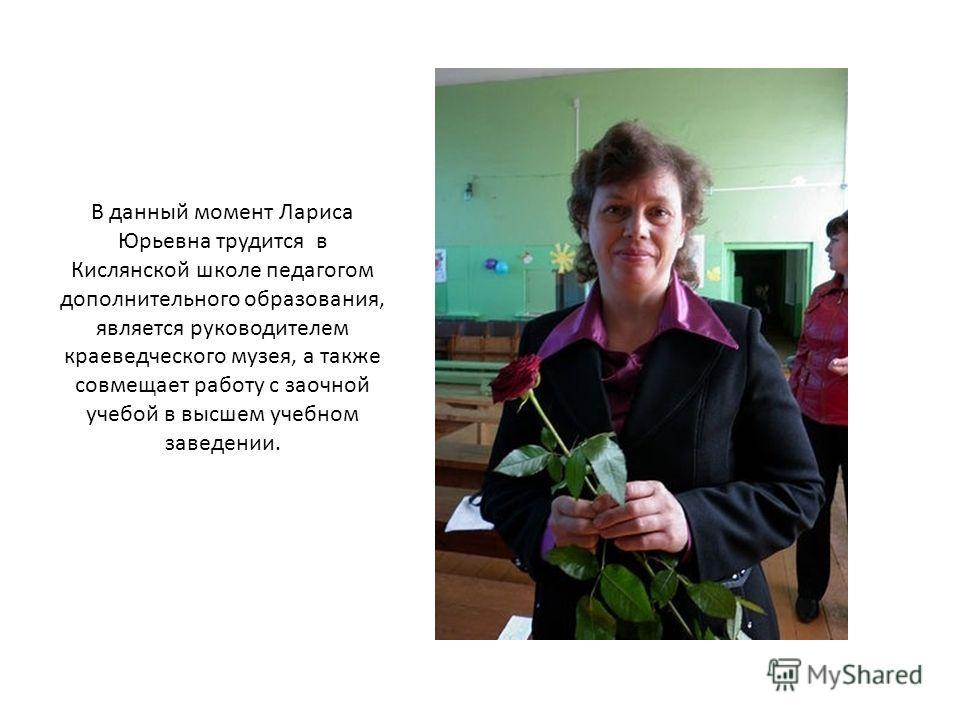 В данный момент Лариса Юрьевна трудится в Кислянской школе педагогом дополнительного образования, является руководителем краеведческого музея, а также совмещает работу с заочной учебой в высшем учебном заведении.