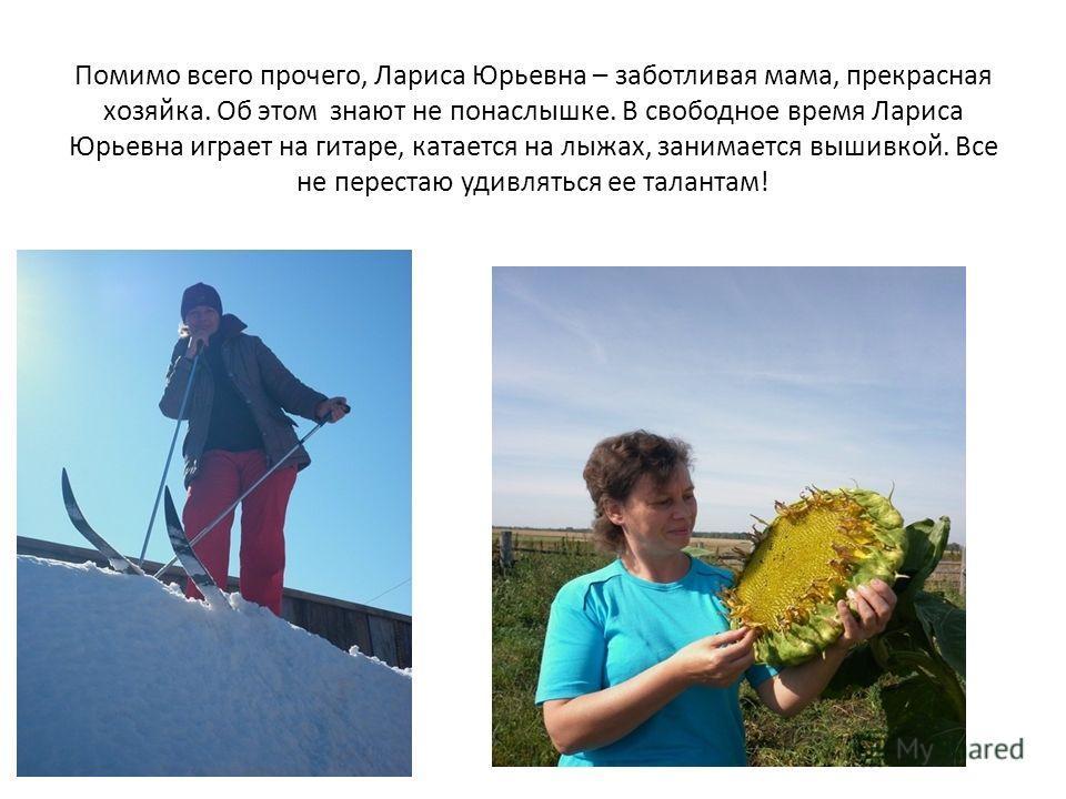 Помимо всего прочего, Лариса Юрьевна – заботливая мама, прекрасная хозяйка. Об этом знают не понаслышке. В свободное время Лариса Юрьевна играет на гитаре, катается на лыжах, занимается вышивкой. Все не перестаю удивляться ее талантам!