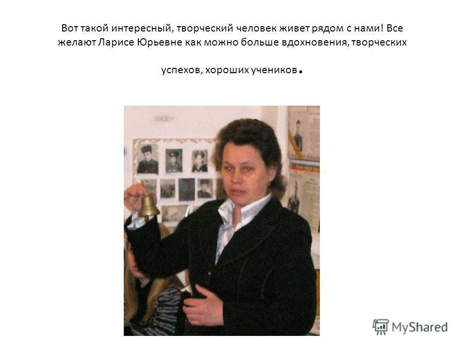 Вот такой интересный, творческий человек живет рядом с нами! Все желают Ларисе Юрьевне как можно больше вдохновения, творческих успехов, хороших учеников.