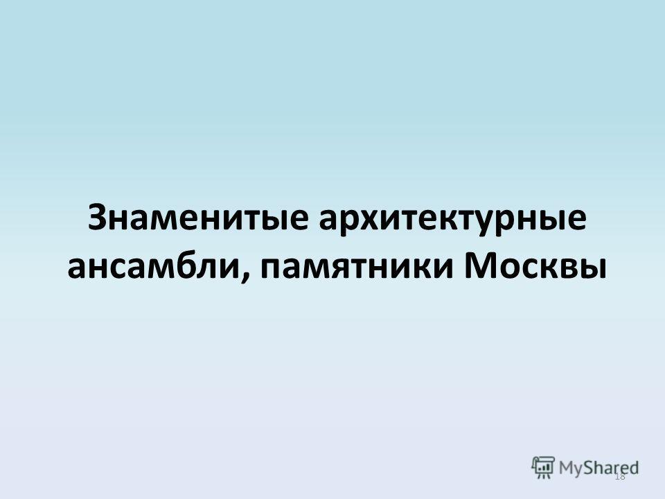 18 Знаменитые архитектурные ансамбли, памятники Москвы