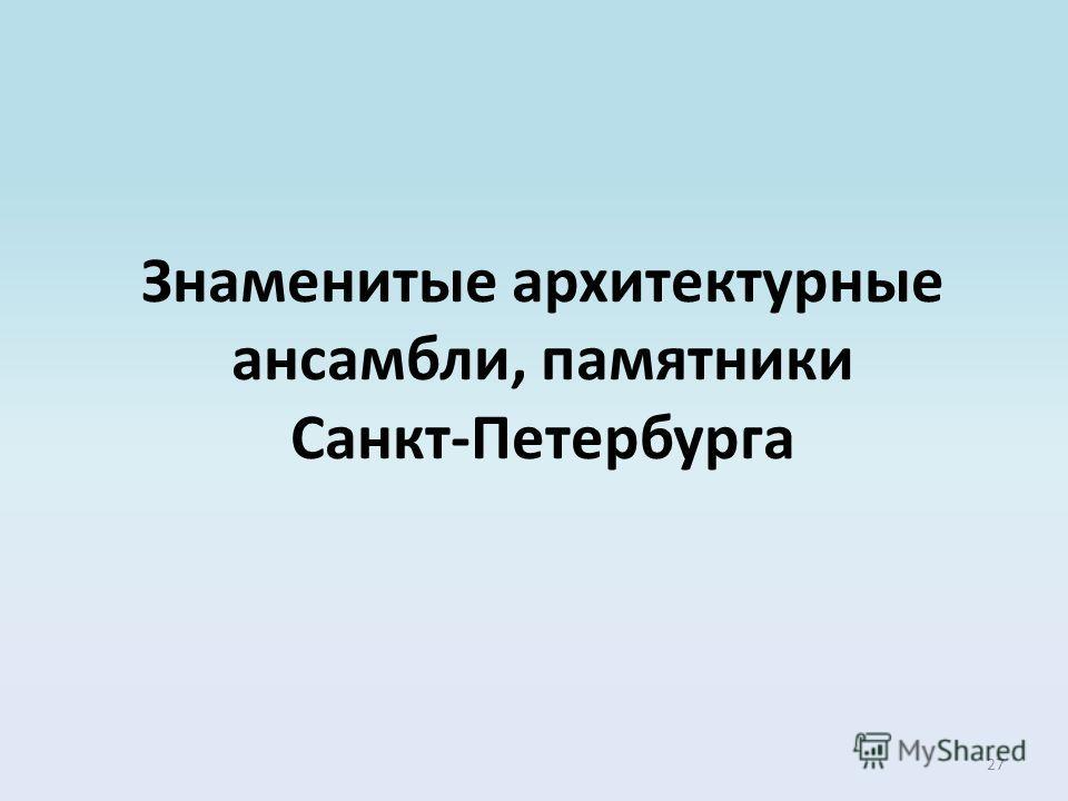 27 Знаменитые архитектурные ансамбли, памятники Санкт-Петербурга