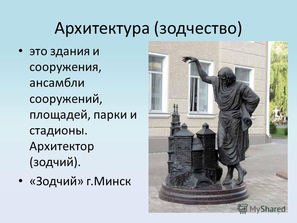 3 Архитектура (зодчество) это здания и сооружения, ансамбли сооружений, площадей, парки и стадионы. Архитектор (зодчий). «Зодчий» г.Минск