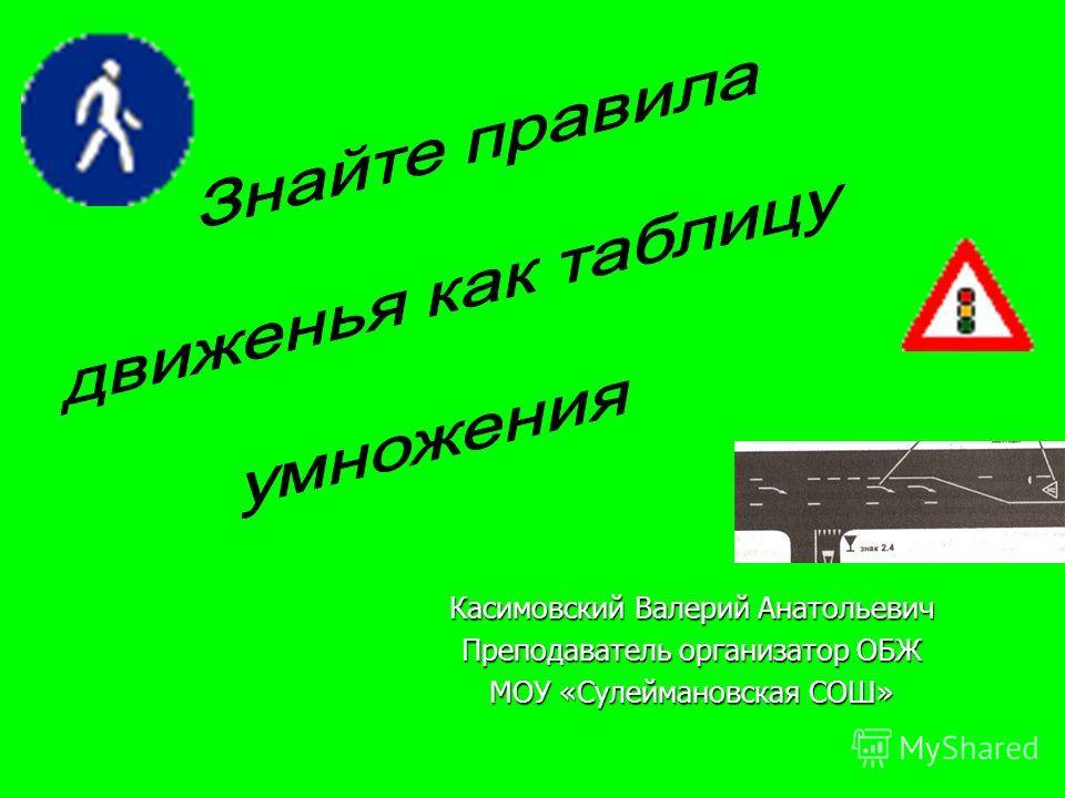 Касимовский Валерий Анатольевич Преподаватель организатор ОБЖ МОУ «Сулеймановская СОШ»