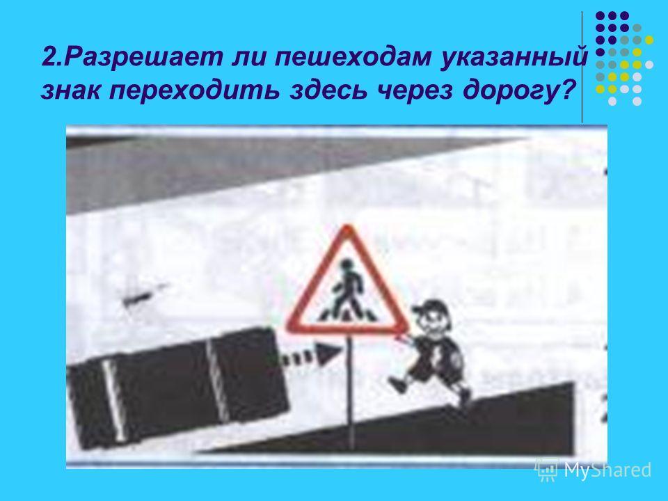 2.Разрешает ли пешеходам указанный знак переходить здесь через дорогу?
