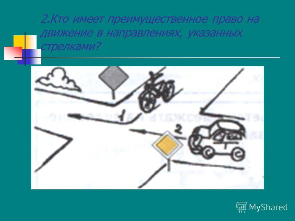 2.Кто имеет преимущественное право на движение в направлениях, указанных стрелками?